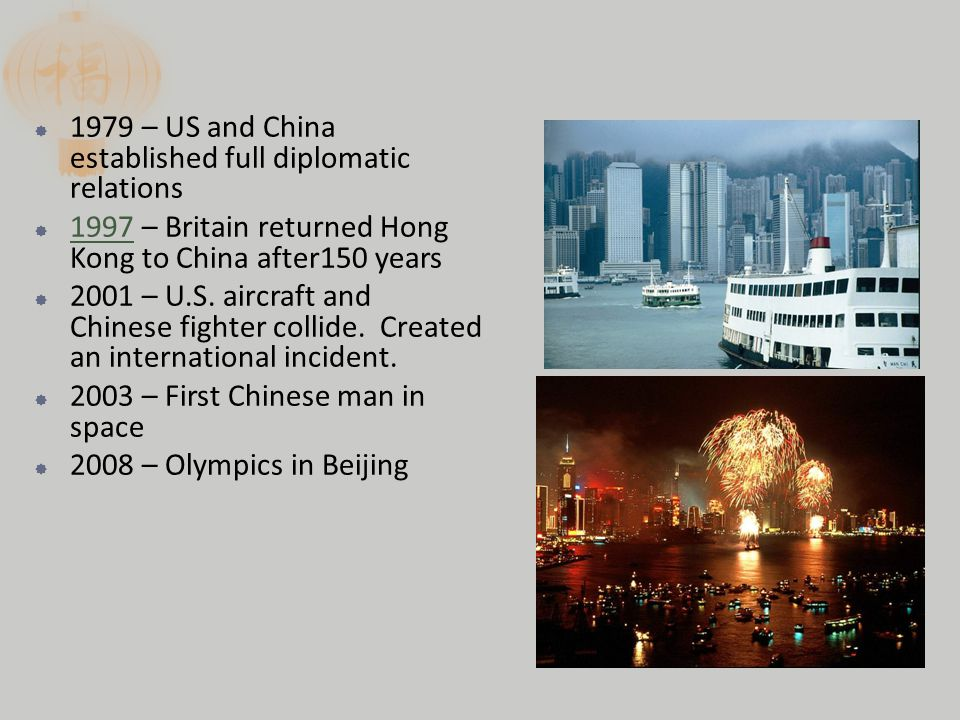  1979 – US and China established full diplomatic relations  1997 – Britain returned Hong Kong to China after150 years  2001 – U.S.