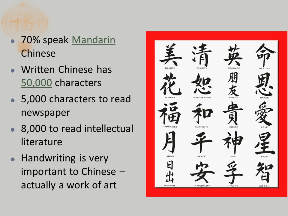  70% speak Mandarin Chinese  Written Chinese has 50,000 characters  5,000 characters to read newspaper  8,000 to read intellectual literature  Handwriting is very important to Chinese – actually a work of art