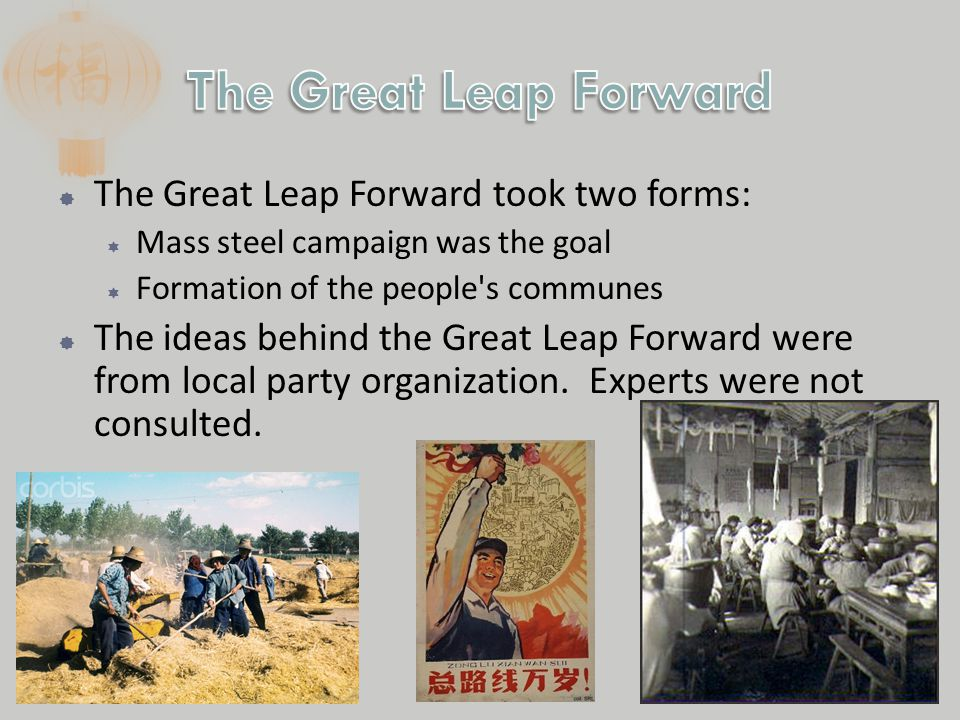  The Great Leap Forward took two forms:  Mass steel campaign was the goal  Formation of the people s communes  The ideas behind the Great Leap Forward were from local party organization.