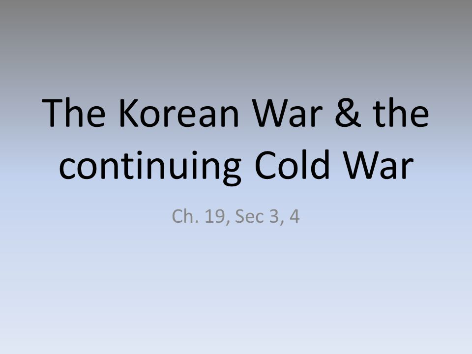 The Korean War & the continuing Cold War Ch. 19, Sec 3, 4