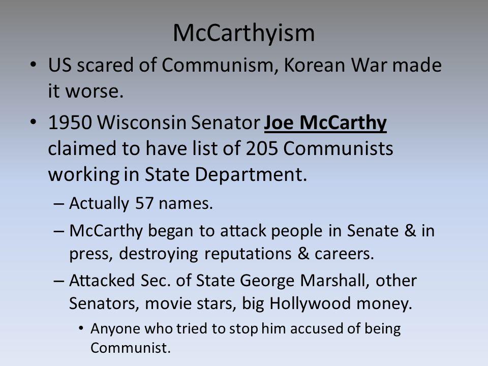 McCarthyism US scared of Communism, Korean War made it worse. 1950 Wisconsin Senator Joe McCarthy claimed to have list of 205 Communists working in St