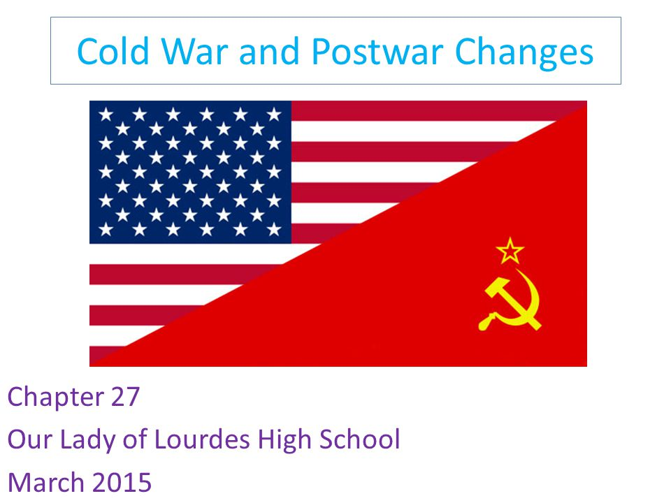 Cold War and Postwar Changes Chapter 27 Our Lady of Lourdes High School March 2015
