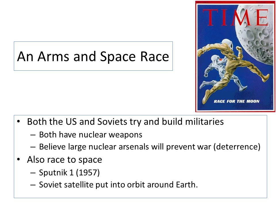 An Arms and Space Race Both the US and Soviets try and build militaries – Both have nuclear weapons – Believe large nuclear arsenals will prevent war