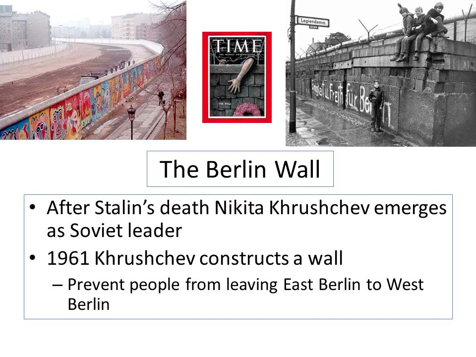 The Berlin Wall After Stalin's death Nikita Khrushchev emerges as Soviet leader 1961 Khrushchev constructs a wall – Prevent people from leaving East B