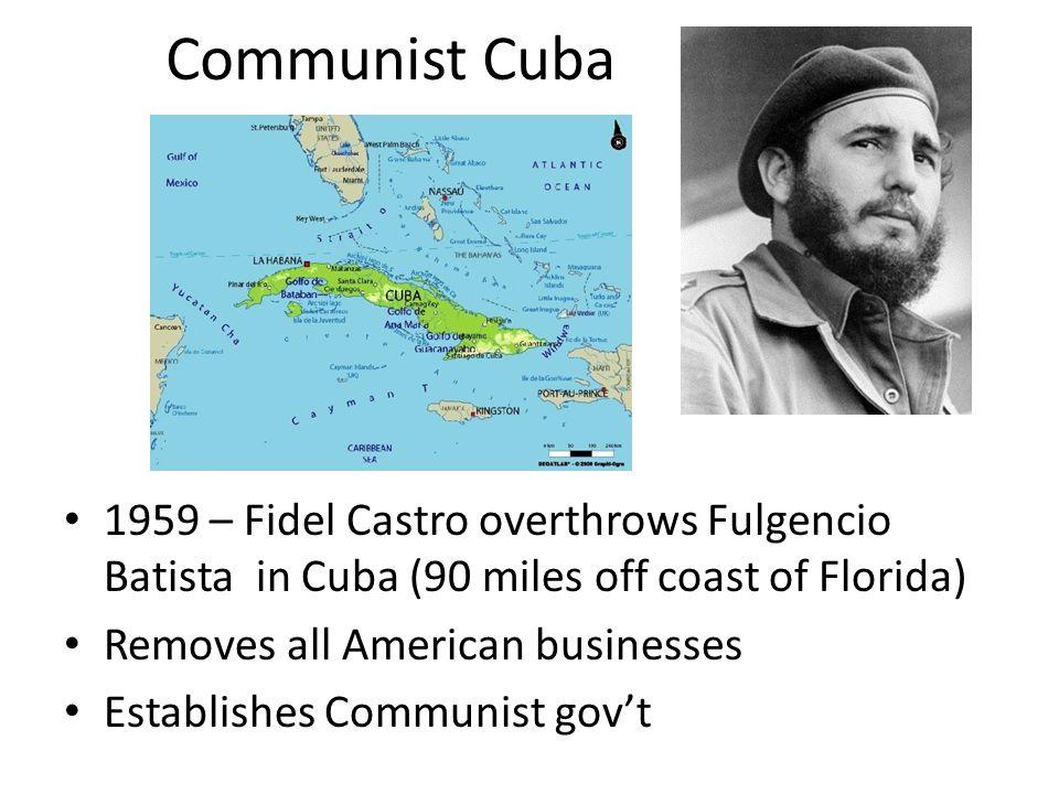 Communist Cuba 1959 – Fidel Castro overthrows Fulgencio Batista in Cuba (90 miles off coast of Florida) Removes all American businesses Establishes Co