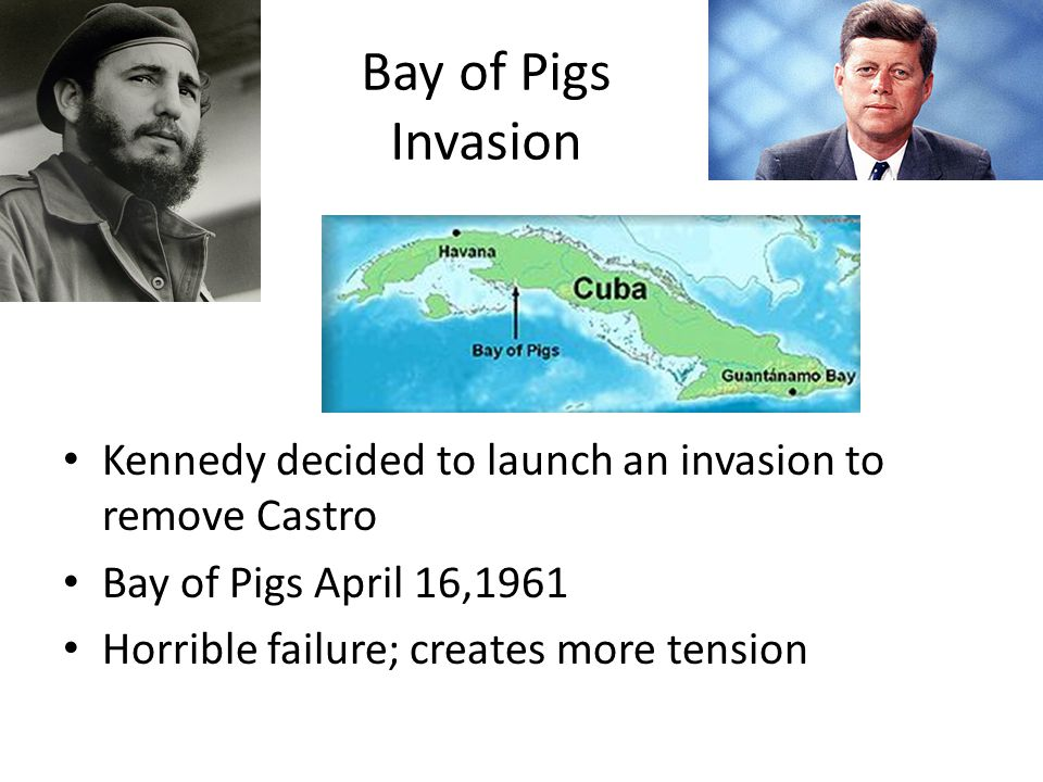 Bay of Pigs Invasion Kennedy decided to launch an invasion to remove Castro Bay of Pigs April 16,1961 Horrible failure; creates more tension