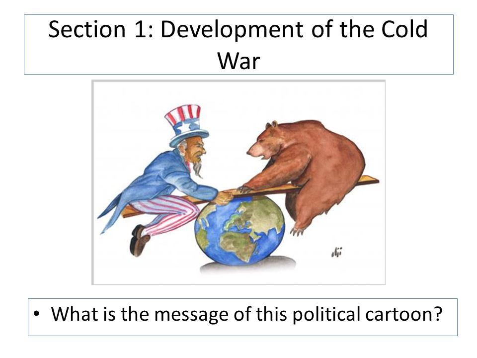 Section 1: Development of the Cold War What is the message of this political cartoon?