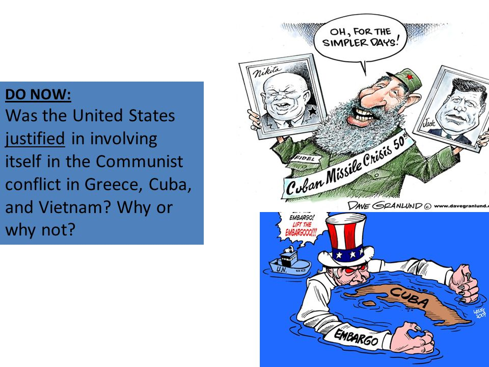 DO NOW: Was the United States justified in involving itself in the Communist conflict in Greece, Cuba, and Vietnam? Why or why not?