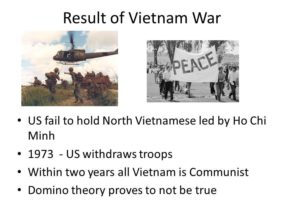 Result of Vietnam War US fail to hold North Vietnamese led by Ho Chi Minh 1973 - US withdraws troops Within two years all Vietnam is Communist Domino