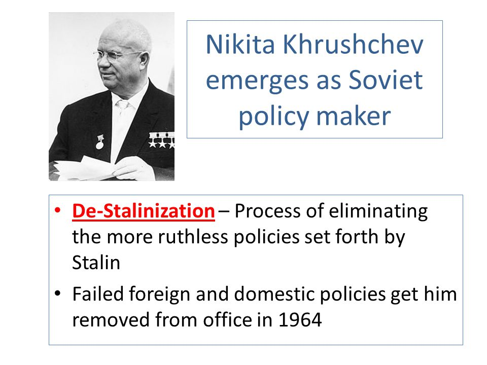 Nikita Khrushchev emerges as Soviet policy maker De-Stalinization – Process of eliminating the more ruthless policies set forth by Stalin Failed forei