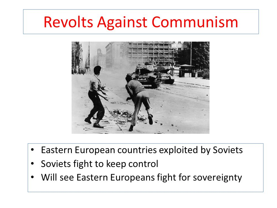Revolts Against Communism Eastern European countries exploited by Soviets Soviets fight to keep control Will see Eastern Europeans fight for sovereign