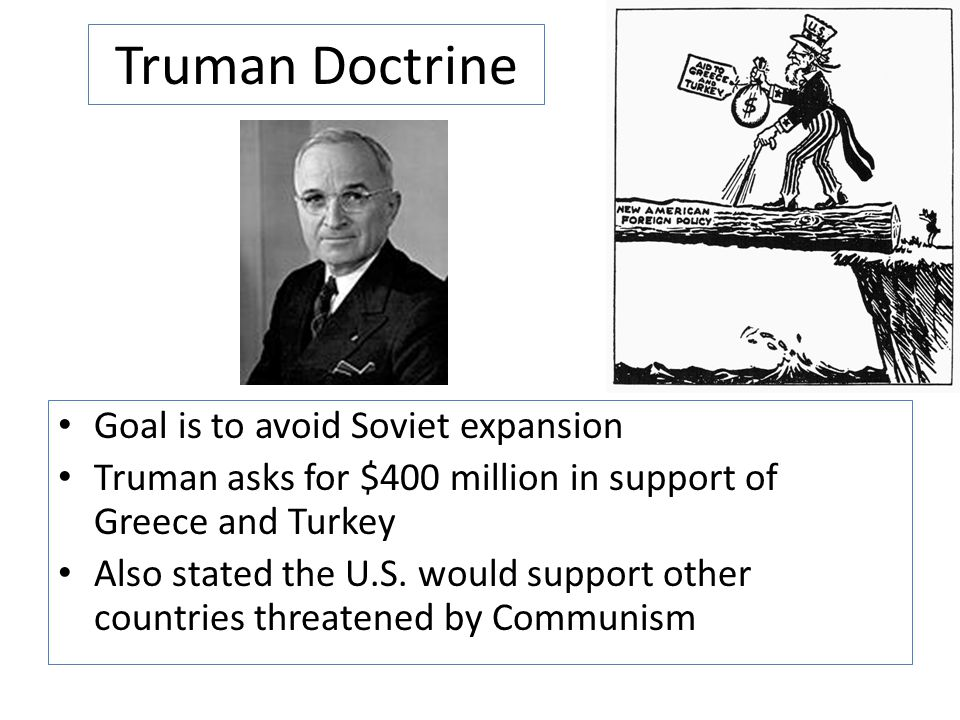 Truman Doctrine Goal is to avoid Soviet expansion Truman asks for $400 million in support of Greece and Turkey Also stated the U.S. would support othe