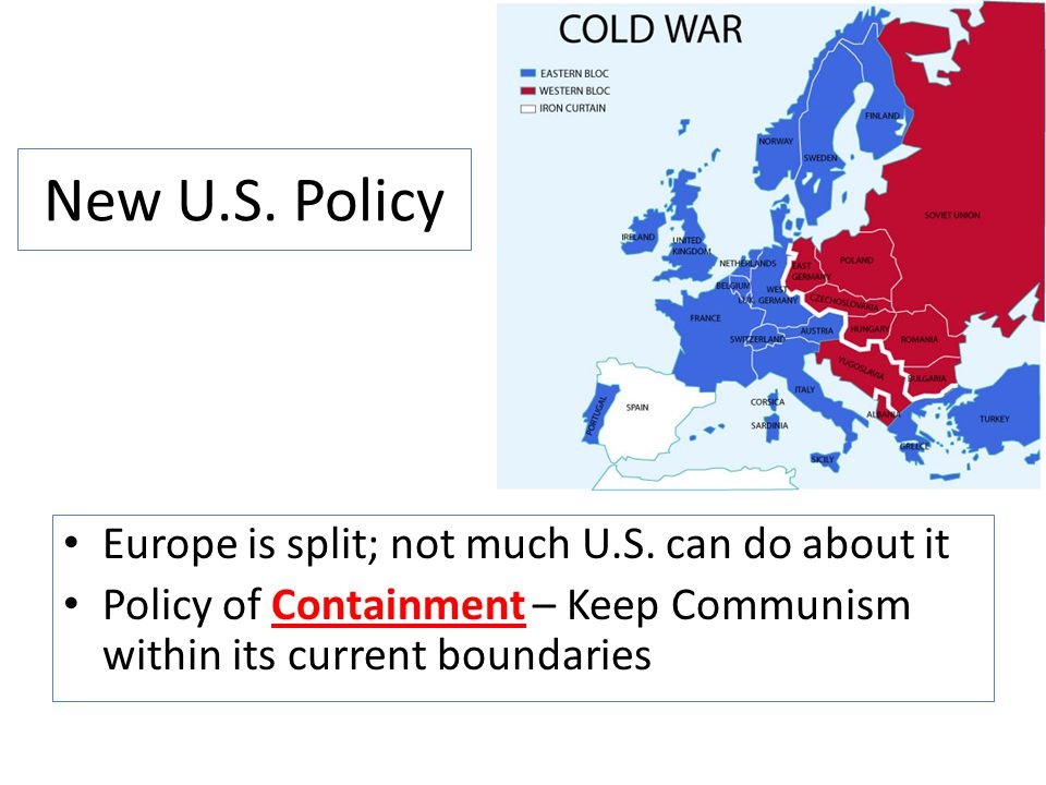 New U.S. Policy Europe is split; not much U.S. can do about it Policy of Containment – Keep Communism within its current boundaries