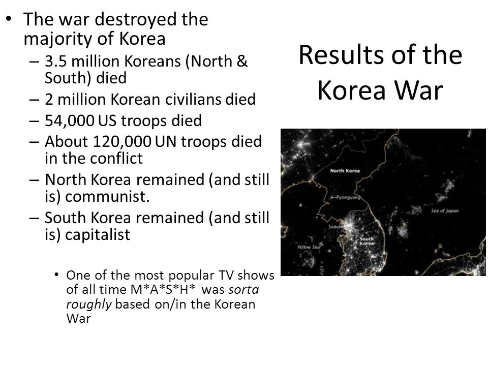 Results of the Korea War The war destroyed the majority of Korea – 3.5 million Koreans (North & South) died – 2 million Korean civilians died – 54,000 US troops died – About 120,000 UN troops died in the conflict – North Korea remained (and still is) communist.