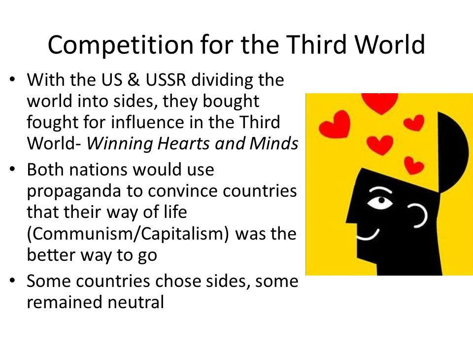 Competition for the Third World With the US & USSR dividing the world into sides, they bought fought for influence in the Third World- Winning Hearts and Minds Both nations would use propaganda to convince countries that their way of life (Communism/Capitalism) was the better way to go Some countries chose sides, some remained neutral