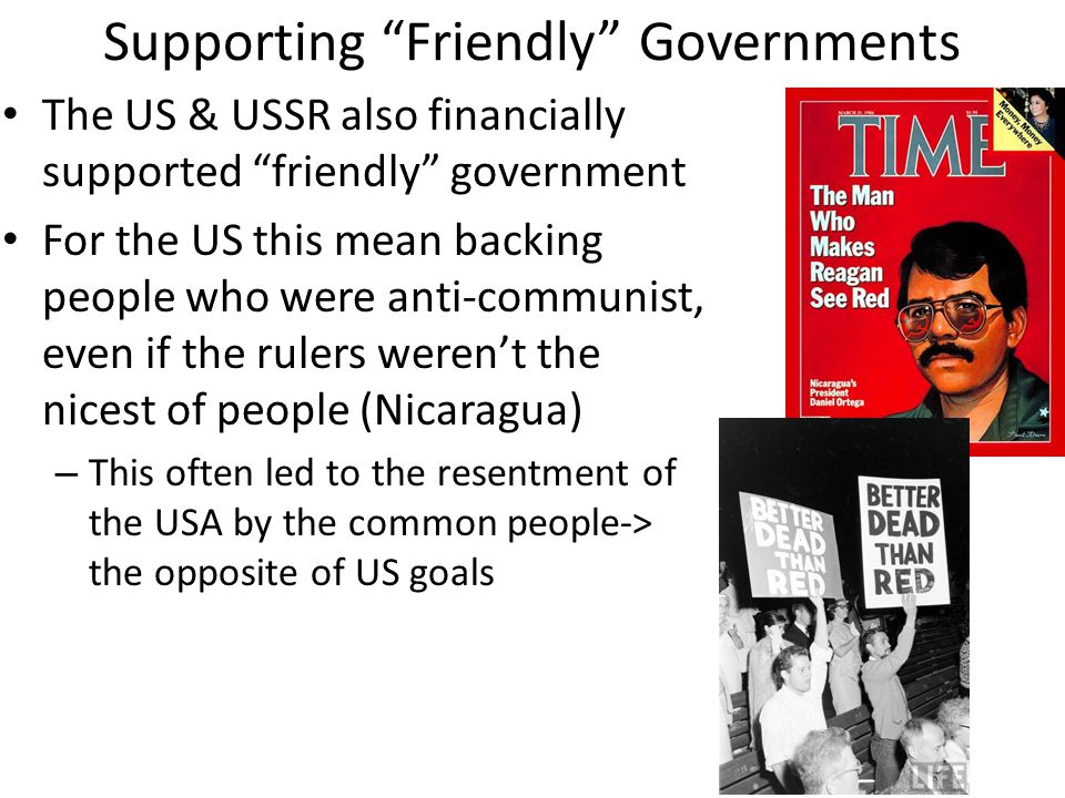 Supporting Friendly Governments The US & USSR also financially supported friendly government For the US this mean backing people who were anti-communist, even if the rulers weren't the nicest of people (Nicaragua) – This often led to the resentment of the USA by the common people-> the opposite of US goals