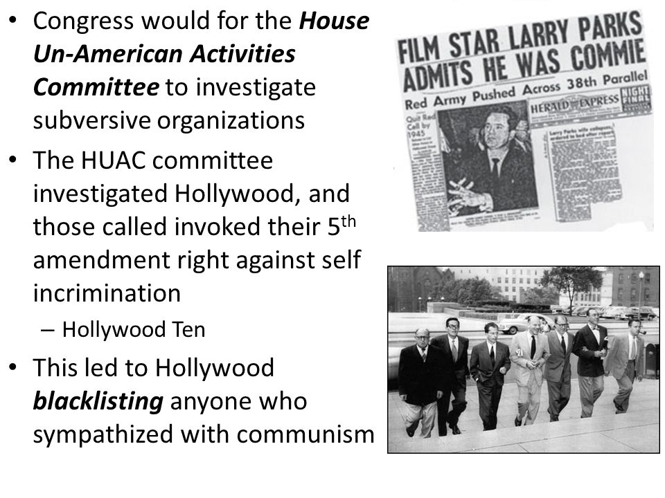 Congress would for the House Un-American Activities Committee to investigate subversive organizations The HUAC committee investigated Hollywood, and those called invoked their 5 th amendment right against self incrimination – Hollywood Ten This led to Hollywood blacklisting anyone who sympathized with communism