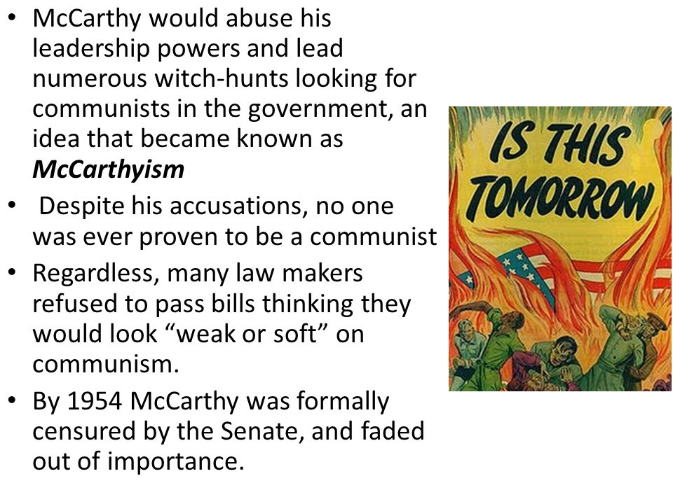 McCarthy would abuse his leadership powers and lead numerous witch-hunts looking for communists in the government, an idea that became known as McCarthyism Despite his accusations, no one was ever proven to be a communist Regardless, many law makers refused to pass bills thinking they would look weak or soft on communism.