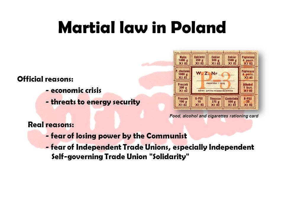 Martial law in Poland Official reasons: - economic crisis - threats to energy security Real reasons: - fear of losing power by the Communist - fear of