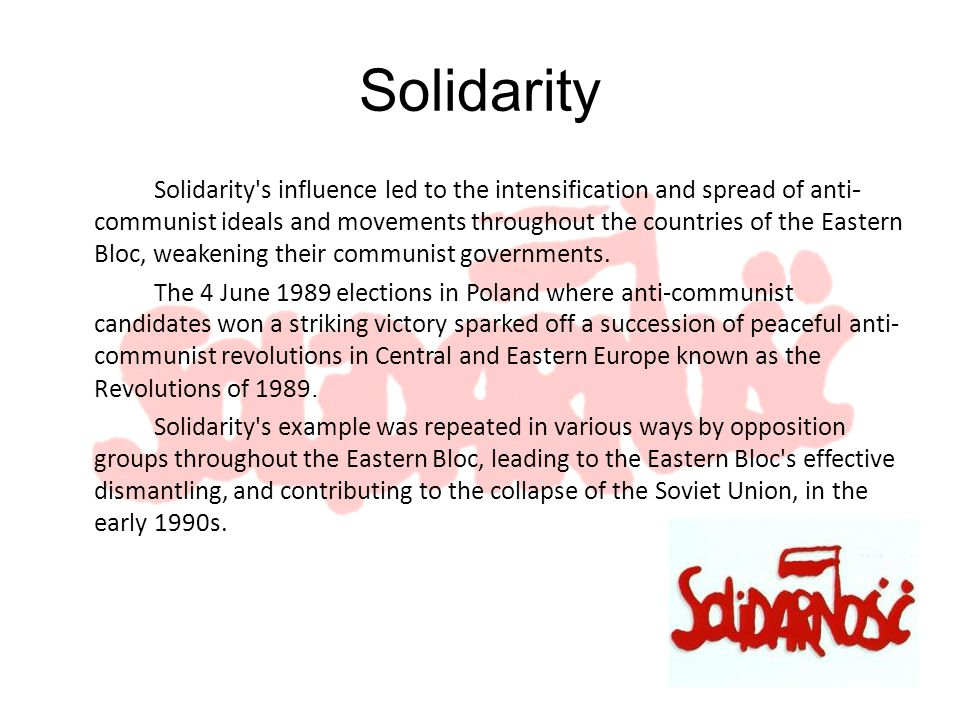 Solidarity Solidarity s influence led to the intensification and spread of anti - communist ideals and movements throughout the countries of the Eastern Bloc, weakening their communist governments.