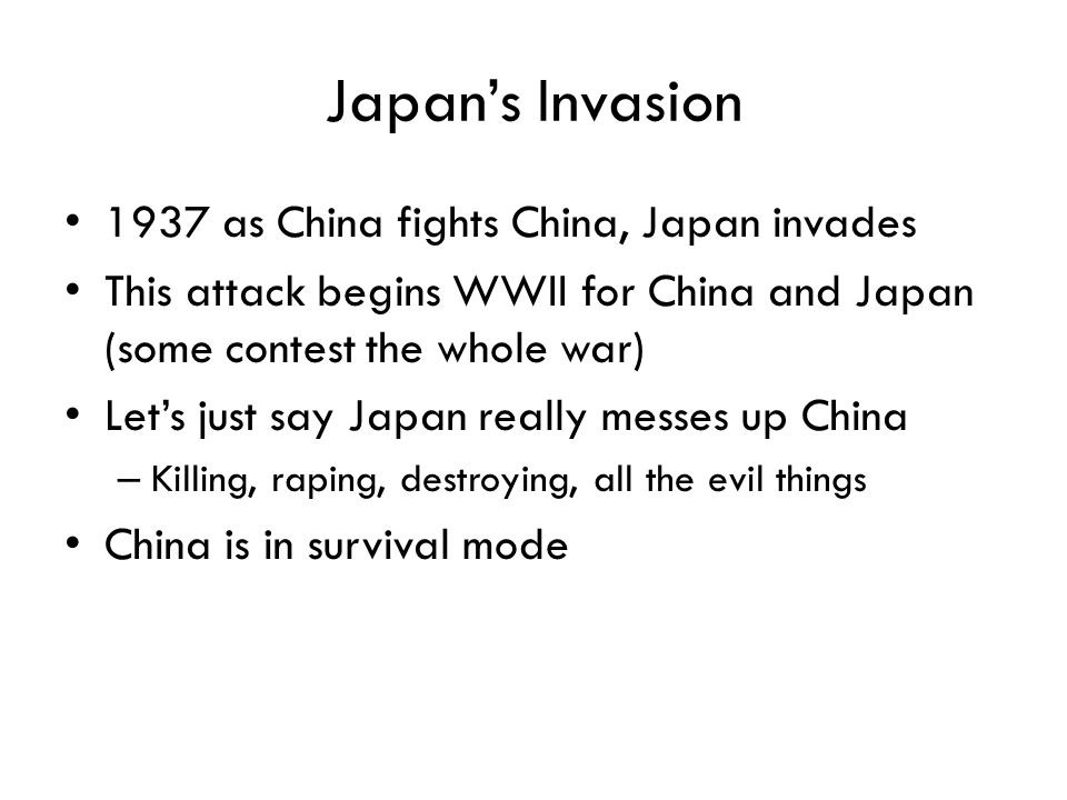 Japan's Invasion 1937 as China fights China, Japan invades This attack begins WWII for China and Japan (some contest the whole war) Let's just say Jap