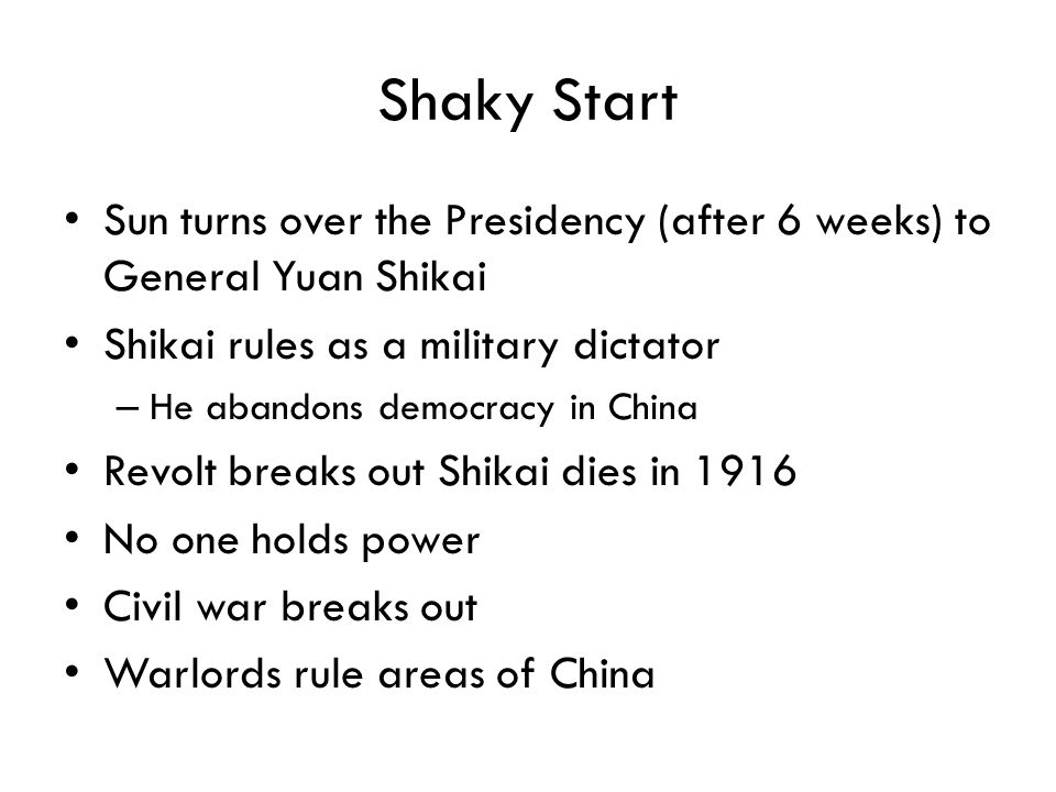 Shaky Start Sun turns over the Presidency (after 6 weeks) to General Yuan Shikai Shikai rules as a military dictator – He abandons democracy in China