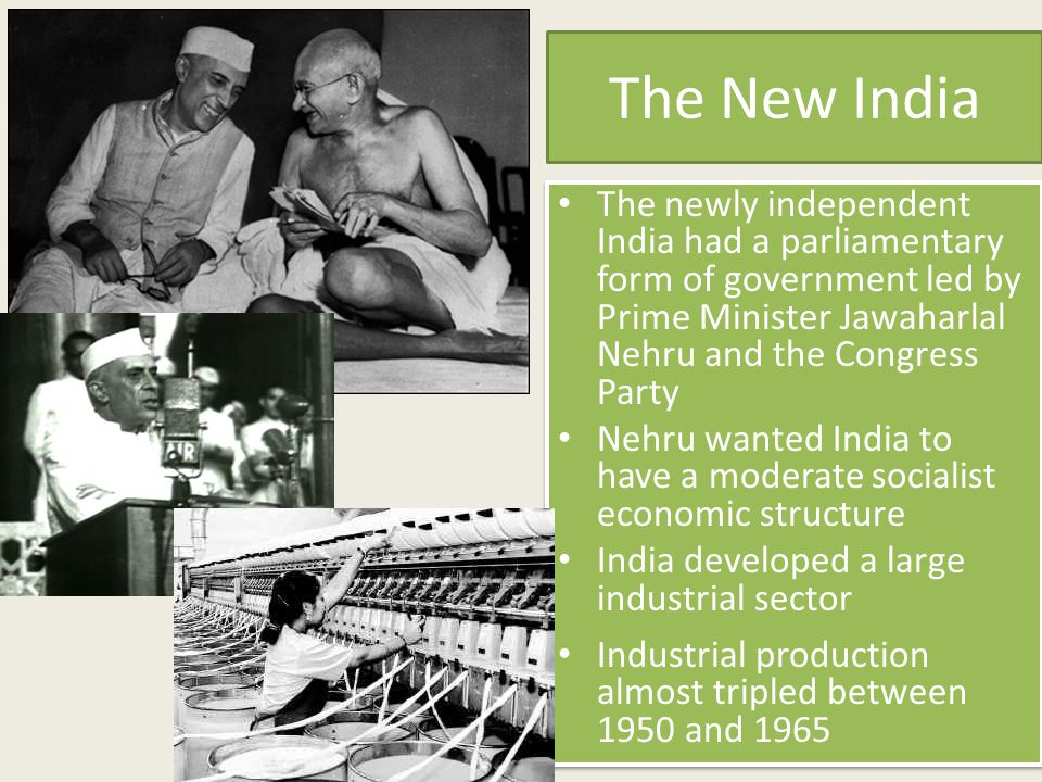 The New India The newly independent India had a parliamentary form of government led by Prime Minister Jawaharlal Nehru and the Congress Party Nehru w