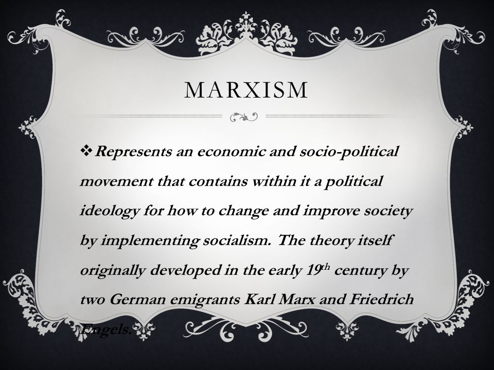 MARXISM  Represents an economic and socio-political movement that contains within it a political ideology for how to change and improve society by implementing socialism.