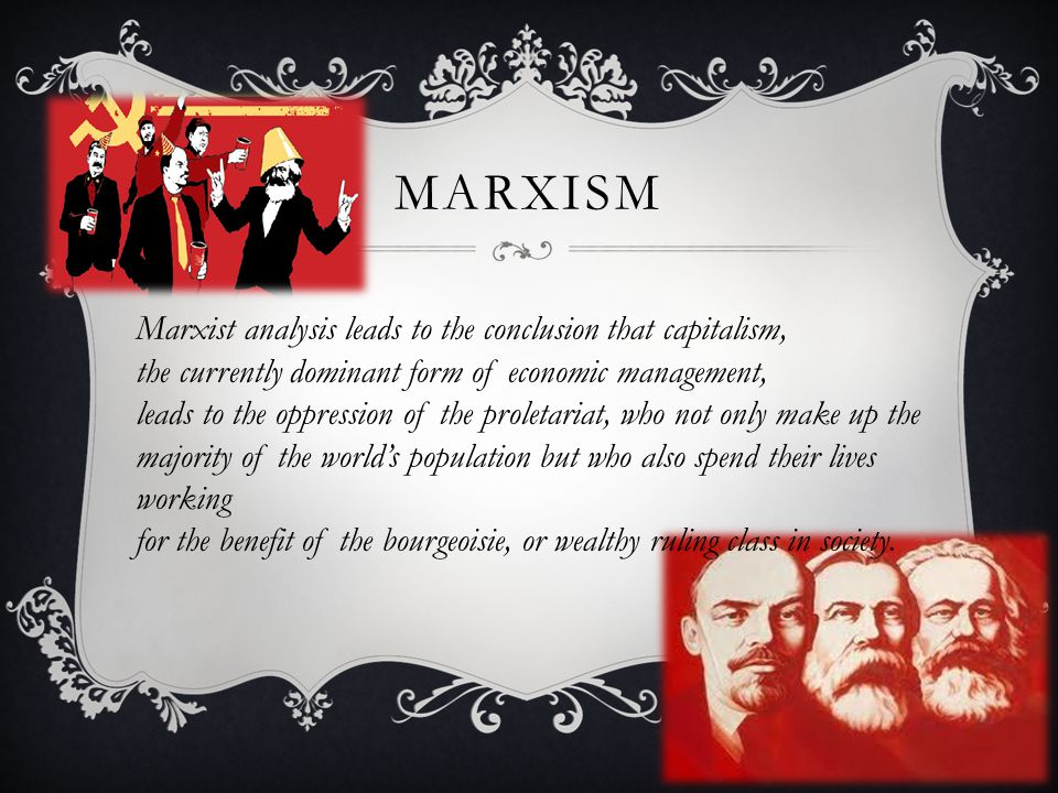 MARXISM Marxist analysis leads to the conclusion that capitalism, the currently dominant form of economic management, leads to the oppression of the proletariat, who not only make up the majority of the world's population but who also spend their lives working for the benefit of the bourgeoisie, or wealthy ruling class in society.