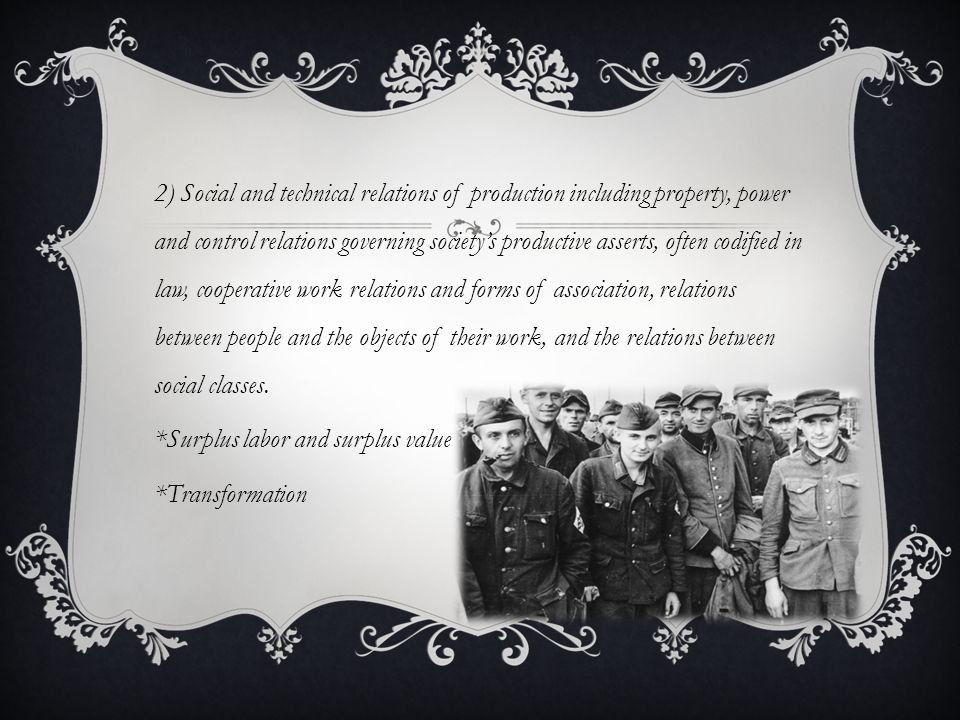 2) Social and technical relations of production including property, power and control relations governing society's productive asserts, often codified in law, cooperative work relations and forms of association, relations between people and the objects of their work, and the relations between social classes.