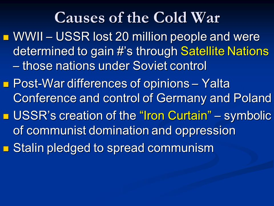 Causes of the Cold War WWII – USSR lost 20 million people and were determined to gain #'s through Satellite Nations – those nations under Soviet control WWII – USSR lost 20 million people and were determined to gain #'s through Satellite Nations – those nations under Soviet control Post-War differences of opinions – Yalta Conference and control of Germany and Poland Post-War differences of opinions – Yalta Conference and control of Germany and Poland USSR's creation of the Iron Curtain – symbolic of communist domination and oppression USSR's creation of the Iron Curtain – symbolic of communist domination and oppression Stalin pledged to spread communism Stalin pledged to spread communism
