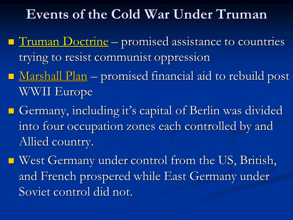 Events of the Cold War Under Truman Truman Doctrine – promised assistance to countries trying to resist communist oppression Truman Doctrine – promise