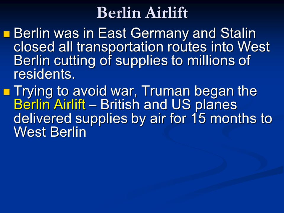 Berlin Airlift Berlin was in East Germany and Stalin closed all transportation routes into West Berlin cutting of supplies to millions of residents. B