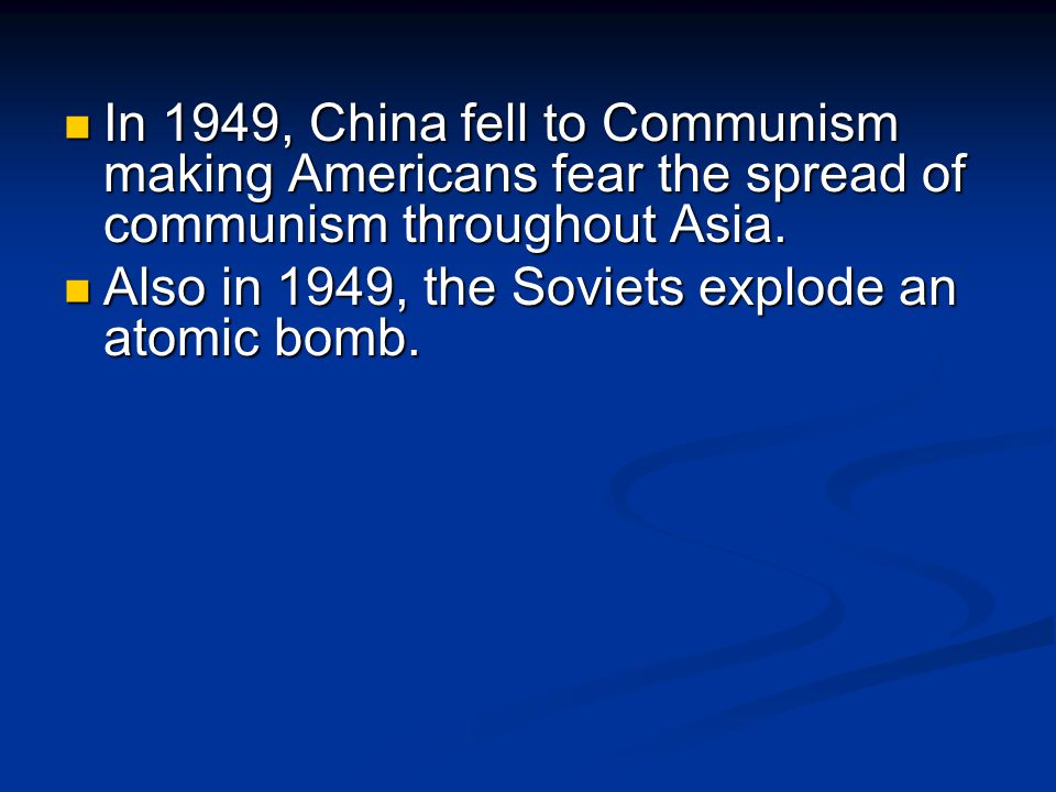 In 1949, China fell to Communism making Americans fear the spread of communism throughout Asia. In 1949, China fell to Communism making Americans fear