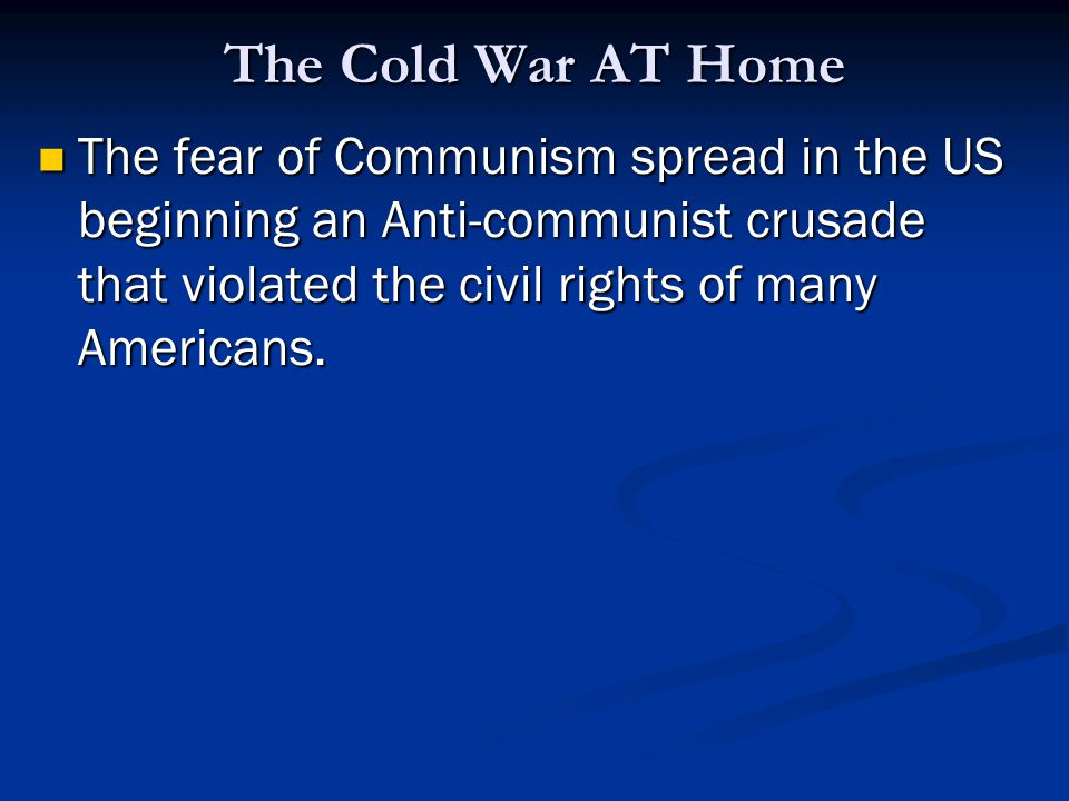 The Cold War AT Home The fear of Communism spread in the US beginning an Anti-communist crusade that violated the civil rights of many Americans.