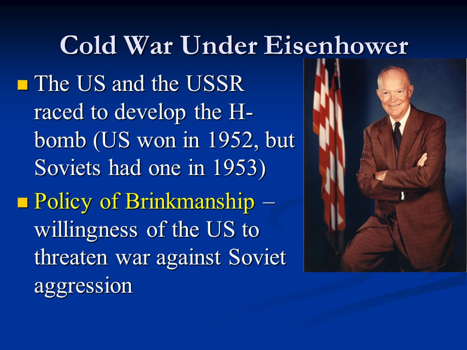 Cold War Under Eisenhower The US and the USSR raced to develop the H- bomb (US won in 1952, but Soviets had one in 1953) The US and the USSR raced to develop the H- bomb (US won in 1952, but Soviets had one in 1953) Policy of Brinkmanship – willingness of the US to threaten war against Soviet aggression Policy of Brinkmanship – willingness of the US to threaten war against Soviet aggression