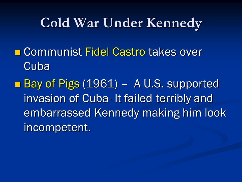 Cold War Under Kennedy Communist Fidel Castro takes over Cuba Communist Fidel Castro takes over Cuba Bay of Pigs (1961) – A U.S. supported invasion of