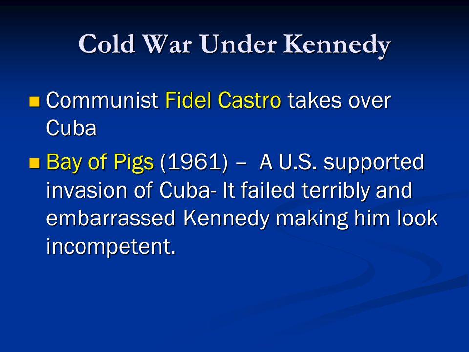 Cold War Under Kennedy Communist Fidel Castro takes over Cuba Communist Fidel Castro takes over Cuba Bay of Pigs (1961) – A U.S.