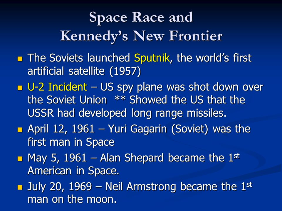 Space Race and Kennedy's New Frontier The Soviets launched Sputnik, the world's first artificial satellite (1957) The Soviets launched Sputnik, the wo