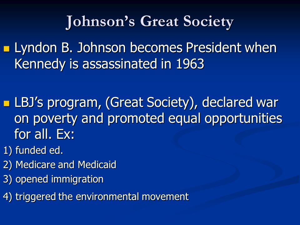 Johnson's Great Society Lyndon B. Johnson becomes President when Kennedy is assassinated in 1963 Lyndon B. Johnson becomes President when Kennedy is a