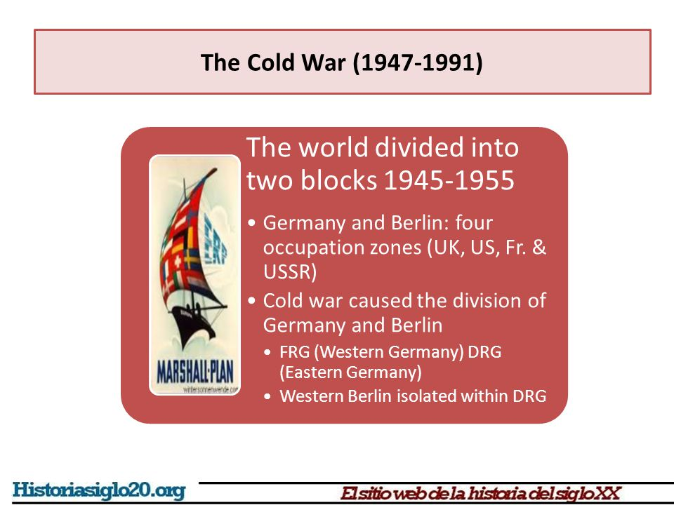 The Cold War (1947-1991) The world divided into two blocks 1945-1955 Germany and Berlin: four occupation zones (UK, US, Fr. & USSR) Cold war caused th