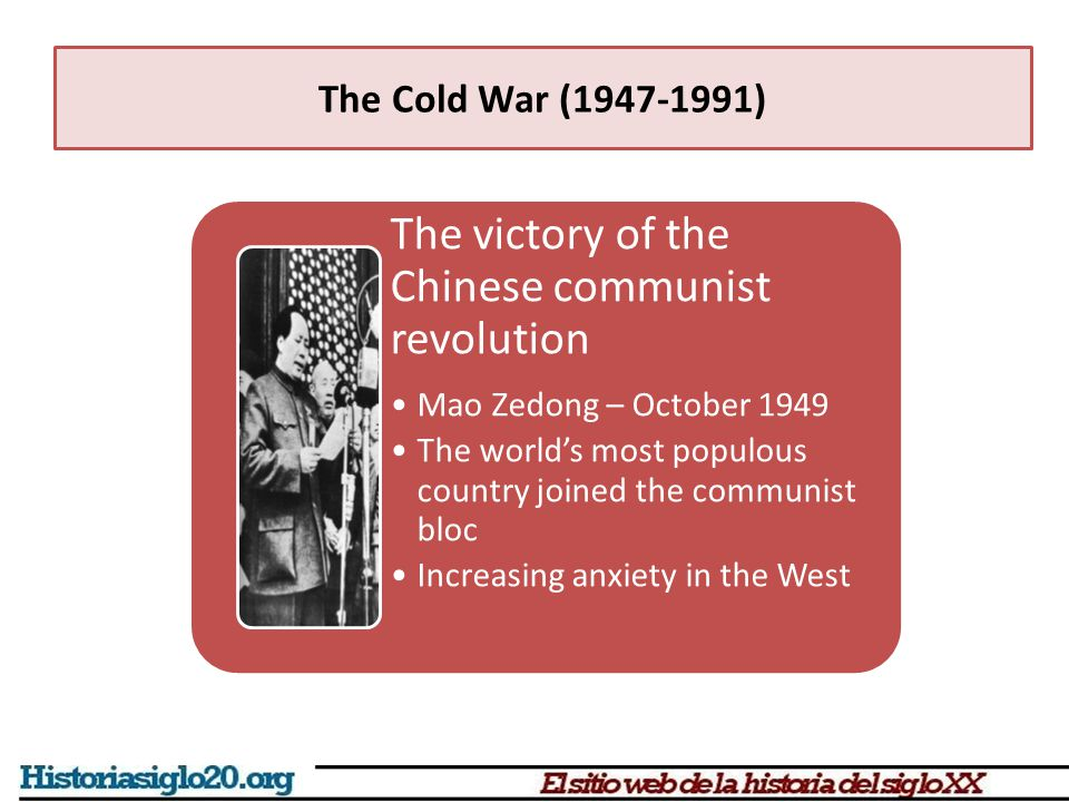 The victory of the Chinese communist revolution Mao Zedong – October 1949 The world's most populous country joined the communist bloc Increasing anxiety in the West