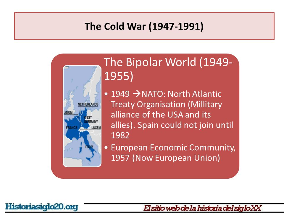 The Cold War (1947-1991) The Bipolar World (1949- 1955) 1949  NATO: North Atlantic Treaty Organisation (Millitary alliance of the USA and its allies).