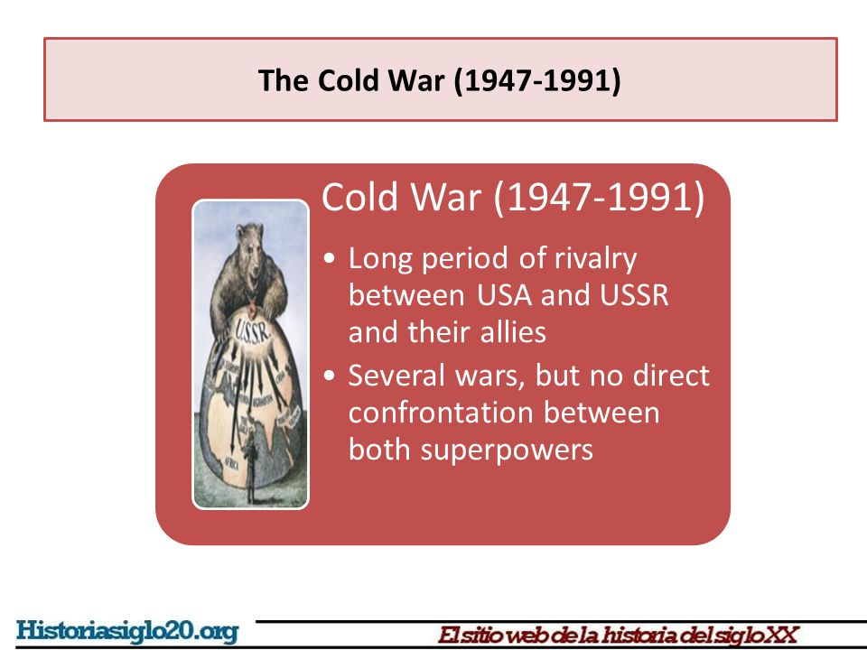 Cold War (1947-1991) Long period of rivalry between USA and USSR and their allies Several wars, but no direct confrontation between both superpowers