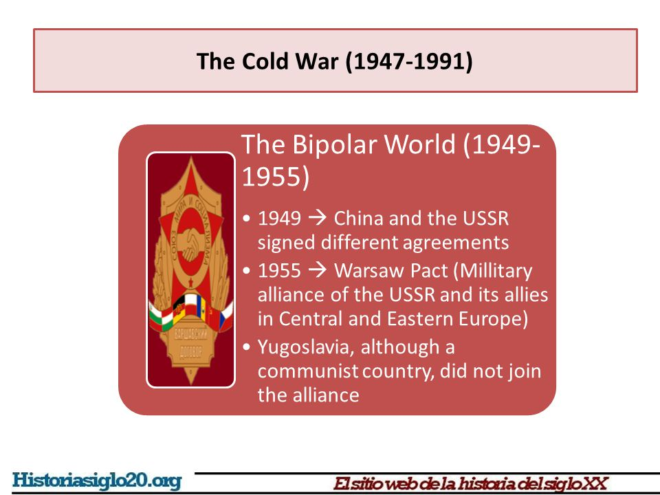 The Bipolar World (1949- 1955) 1949  China and the USSR signed different agreements 1955  Warsaw Pact (Millitary alliance of the USSR and its allies in Central and Eastern Europe) Yugoslavia, although a communist country, did not join the alliance