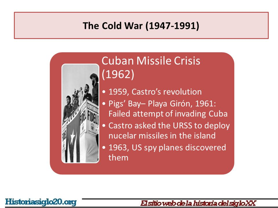 Cuban Missile Crisis (1962) 1959, Castro's revolution Pigs' Bay– Playa Girón, 1961: Failed attempt of invading Cuba Castro asked the URSS to deploy nucelar missiles in the island 1963, US spy planes discovered them