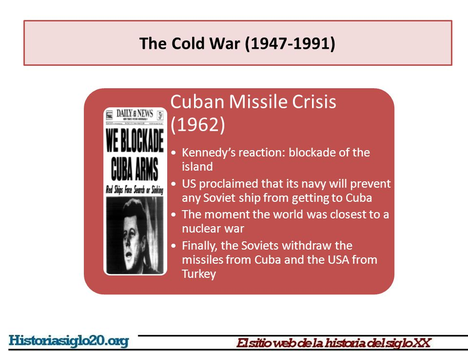 Cuban Missile Crisis (1962) Kennedy's reaction: blockade of the island US proclaimed that its navy will prevent any Soviet ship from getting to Cuba The moment the world was closest to a nuclear war Finally, the Soviets withdraw the missiles from Cuba and the USA from Turkey