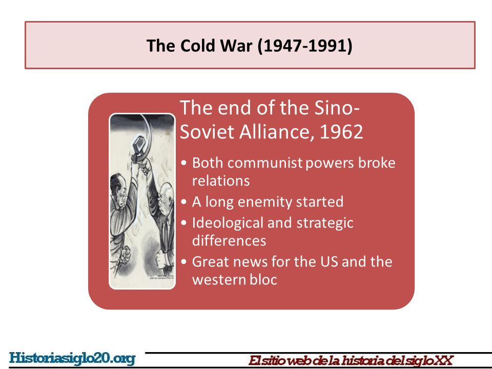 The end of the Sino- Soviet Alliance, 1962 Both communist powers broke relations A long enemity started Ideological and strategic differences Great ne