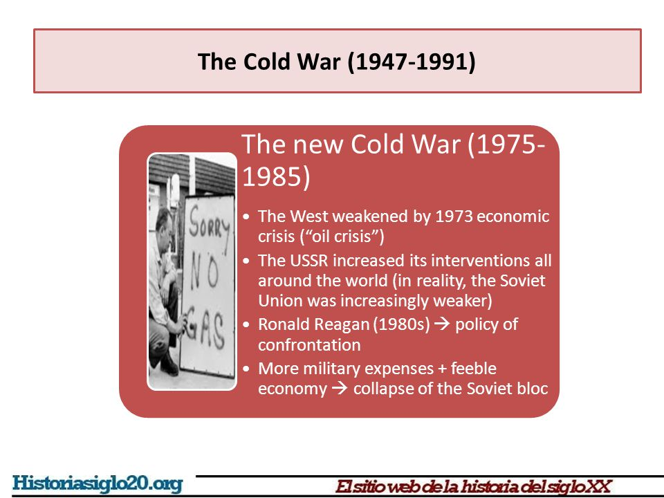 The new Cold War (1975- 1985) The West weakened by 1973 economic crisis ( oil crisis ) The USSR increased its interventions all around the world (in reality, the Soviet Union was increasingly weaker) Ronald Reagan (1980s)  policy of confrontation More military expenses + feeble economy  collapse of the Soviet bloc