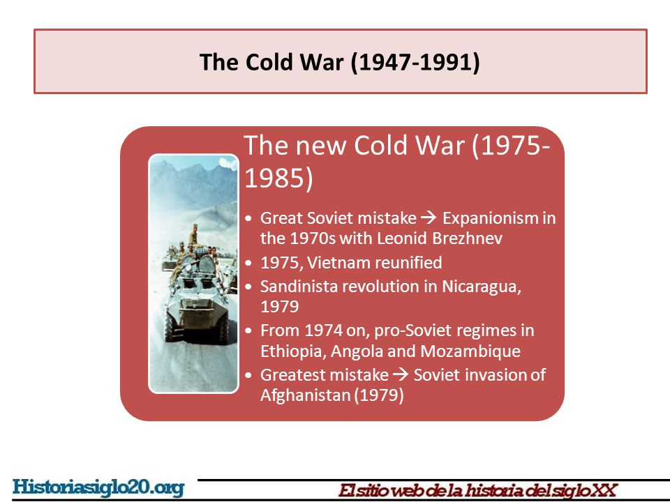 The new Cold War (1975- 1985) Great Soviet mistake  Expanionism in the 1970s with Leonid Brezhnev 1975, Vietnam reunified Sandinista revolution in Ni